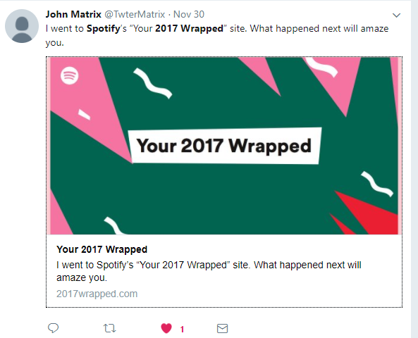 "According to a twwet by @TwterMatrix, there is a 2017wrapped.com website. I don't know anything else about this, but in the image provided above, it says I went to Spotify's ""Your 2017 Wrapped"" site. What happened next will amaze you. I have tried getting into this website, but have not been able to, because when i first went to the website, it asked me to sign in with my G-mail account. When i did that, it said Error: Forbidden Your client does not have permission to get URL/ from this server. This could be because my Gmail account is not connected to my Spotify account, only my iCloud account is. Or there could be another reason why i wasn't able to fully access the site. If anyone is able to get into the site, can you please tell me what it looks like with screenshots? Can anyone else also tell me how i can get into the site without using my Gmail account? Thank you."